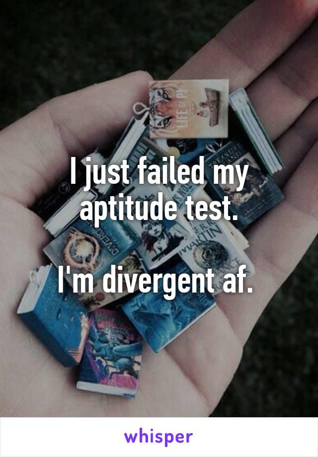 I just failed my aptitude test.  I'm divergent af.
