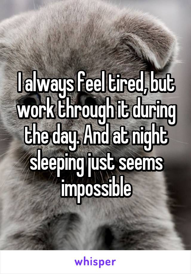 I always feel tired, but work through it during the day. And at night sleeping just seems impossible