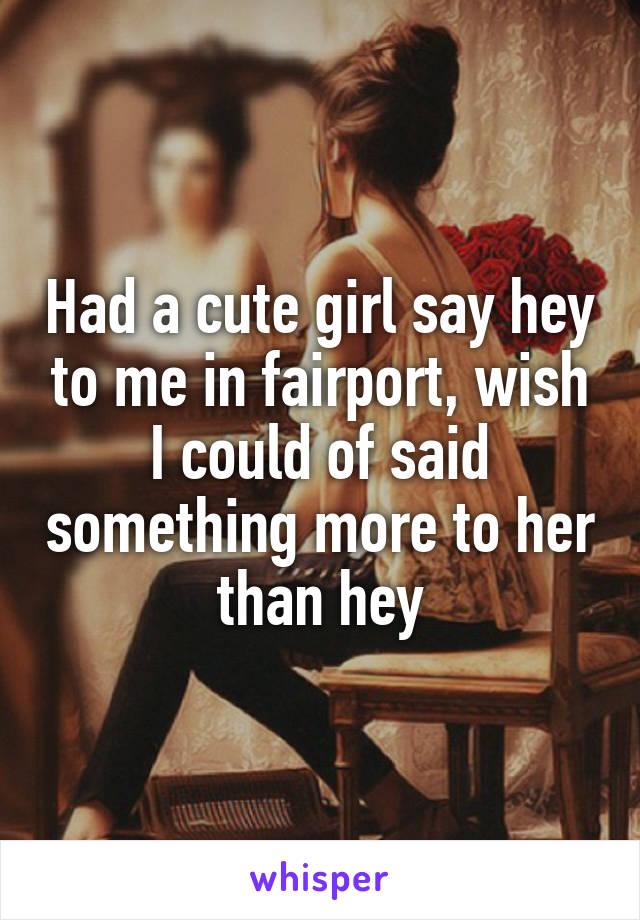 Had a cute girl say hey to me in fairport, wish I could of said something more to her than hey
