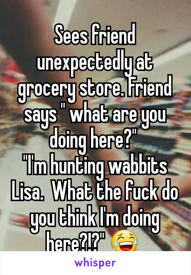 """Sees friend unexpectedly at grocery store. Friend says """" what are you doing here?""""  """"I'm hunting wabbits Lisa.  What the fuck do you think I'm doing here?!?"""" 😂"""