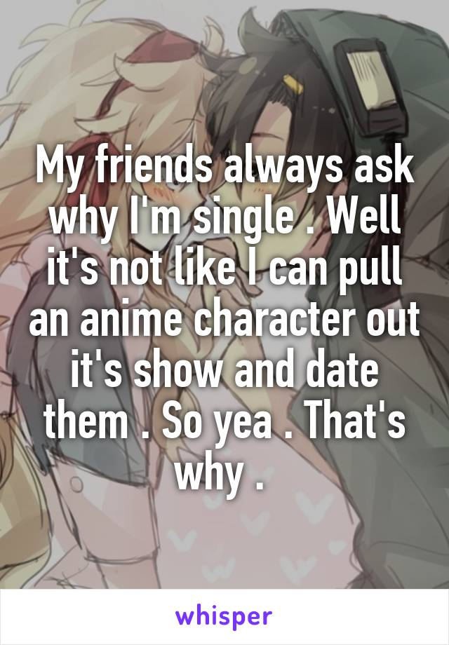 My friends always ask why I'm single . Well it's not like I can pull an anime character out it's show and date them . So yea . That's why .