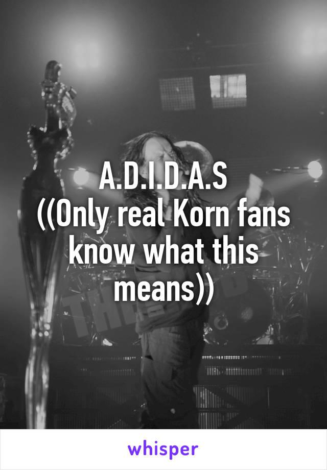 A.D.I.D.A.S ((Only real Korn fans know what this means))