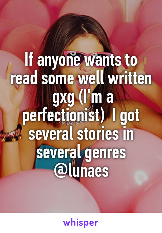 If anyone wants to read some well written  gxg (I'm a perfectionist)  I got several stories in several genres @lunaes