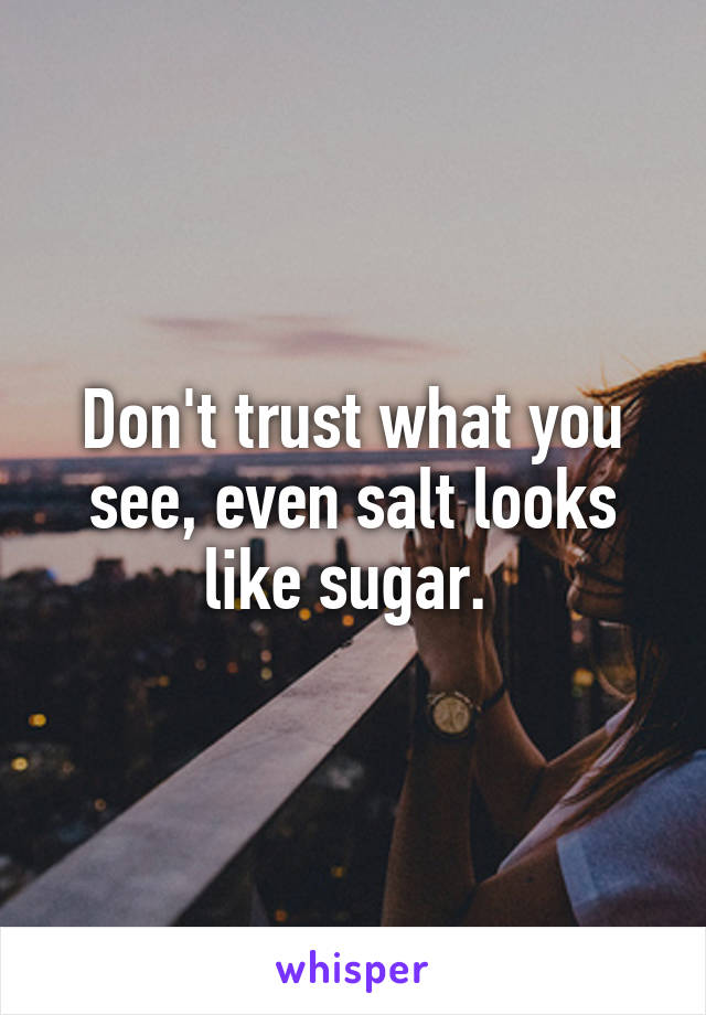 Don't trust what you see, even salt looks like sugar.