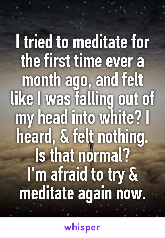 I tried to meditate for the first time ever a month ago, and felt like I was falling out of my head into white? I heard, & felt nothing. Is that normal? I'm afraid to try & meditate again now.