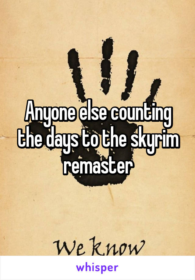 Anyone else counting the days to the skyrim remaster