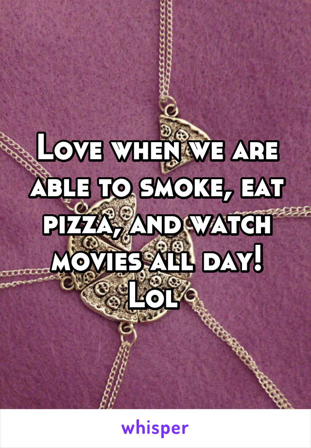 Love when we are able to smoke, eat pizza, and watch movies all day! Lol