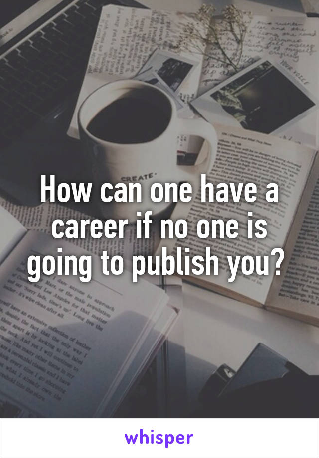 How can one have a career if no one is going to publish you?