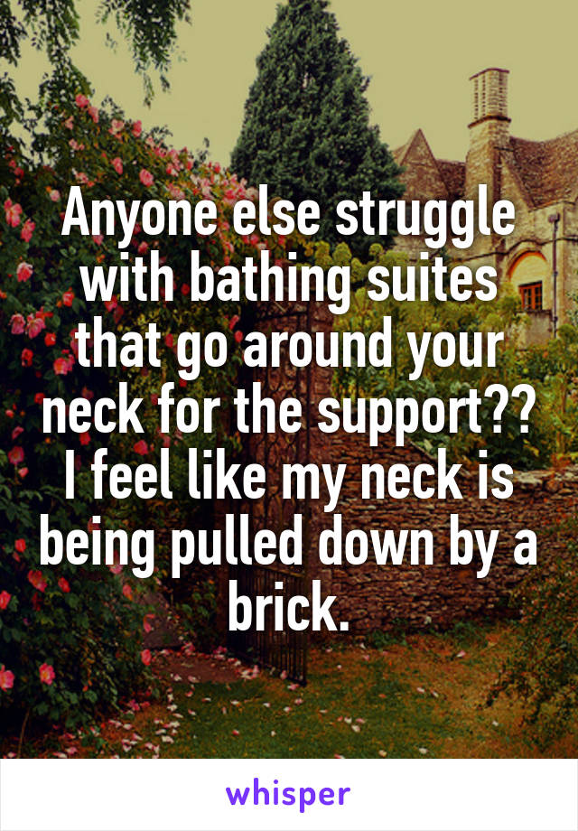 Anyone else struggle with bathing suites that go around your neck for the support?? I feel like my neck is being pulled down by a  brick.