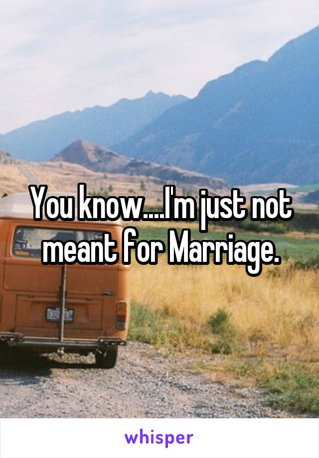 You know....I'm just not meant for Marriage.