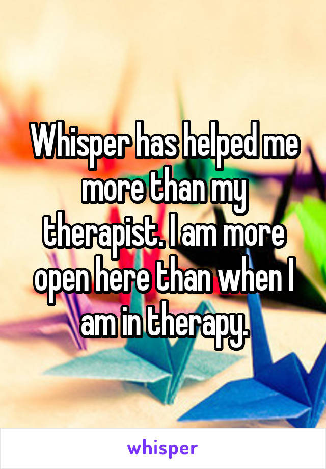 Whisper has helped me more than my therapist. I am more open here than when I am in therapy.