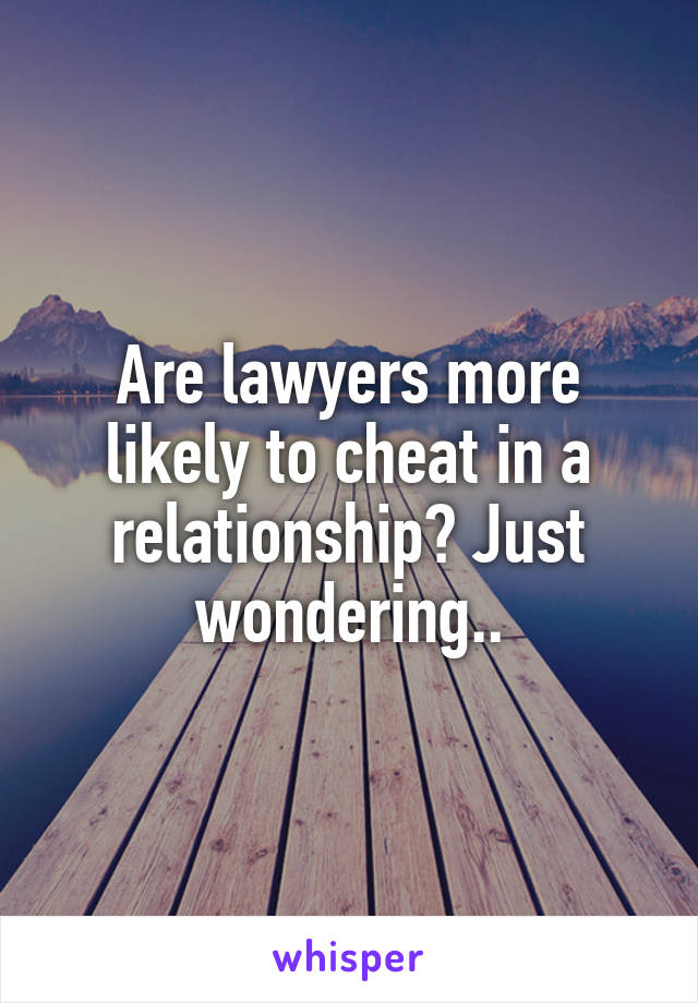 Are lawyers more likely to cheat in a relationship? Just wondering..
