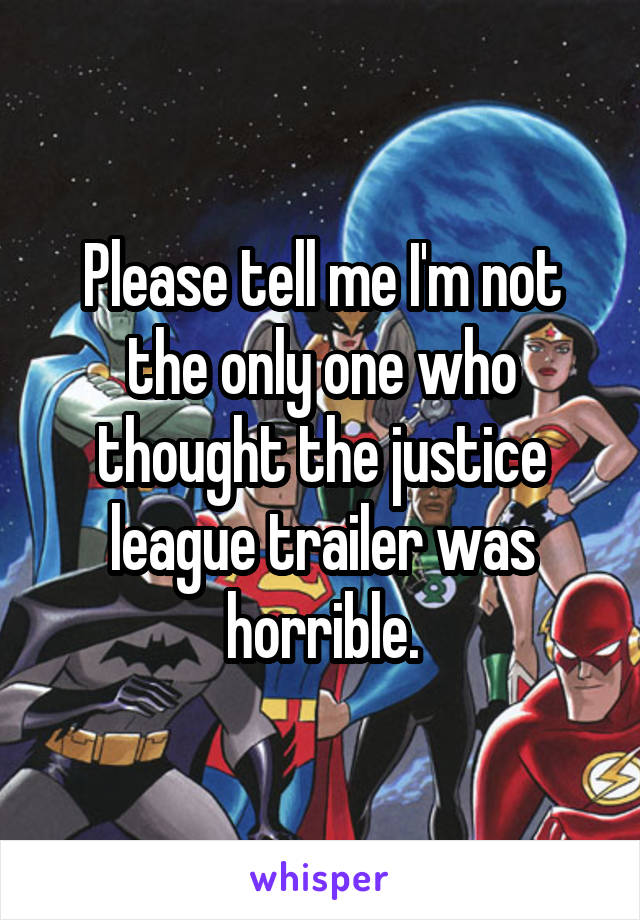 Please tell me I'm not the only one who thought the justice league trailer was horrible.