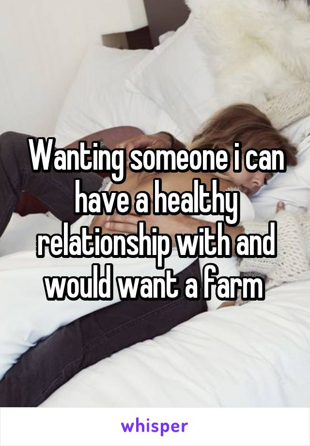 Wanting someone i can have a healthy relationship with and would want a farm