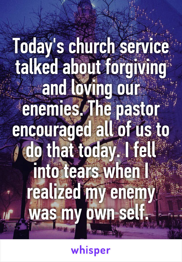 Today's church service talked about forgiving and loving our enemies. The pastor encouraged all of us to do that today. I fell into tears when I realized my enemy was my own self.