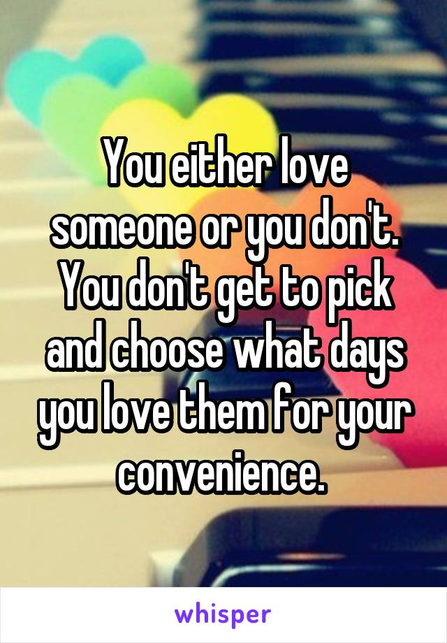You either love someone or you don't. You don't get to pick and choose what days you love them for your convenience.
