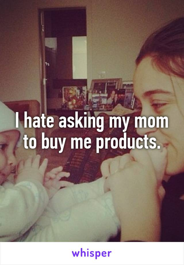 I hate asking my mom to buy me products.