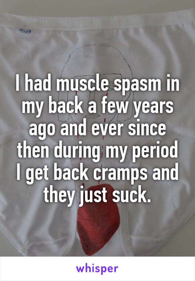 I had muscle spasm in my back a few years ago and ever since then during my period I get back cramps and they just suck.