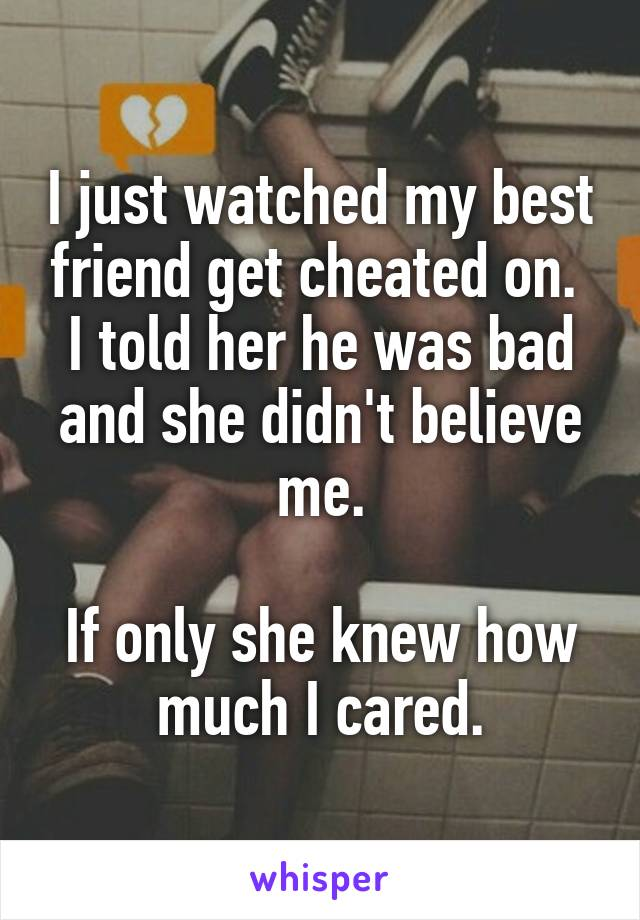 I just watched my best friend get cheated on.  I told her he was bad and she didn't believe me.  If only she knew how much I cared.