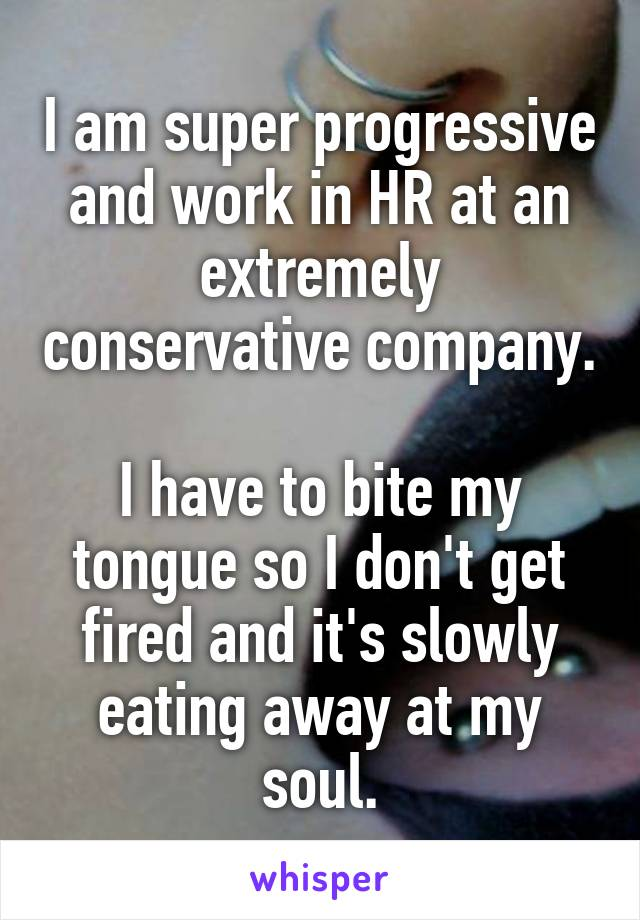I am super progressive and work in HR at an extremely conservative company.  I have to bite my tongue so I don't get fired and it's slowly eating away at my soul.