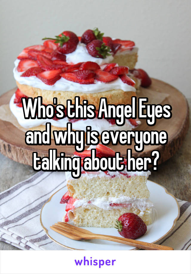 Who's this Angel Eyes and why is everyone talking about her?