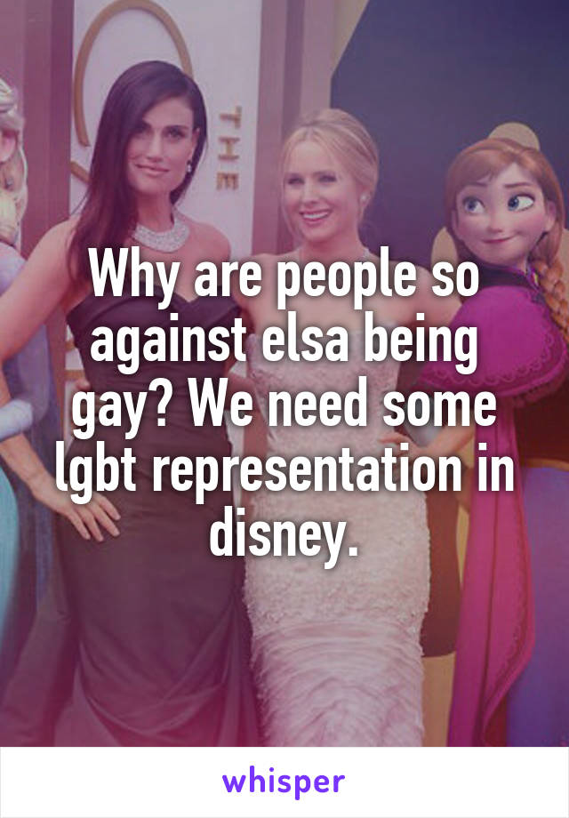 Why are people so against elsa being gay? We need some lgbt representation in disney.
