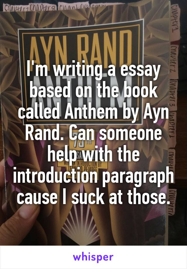 I'm writing a essay based on the book called Anthem by Ayn Rand. Can someone help with the introduction paragraph cause I suck at those.