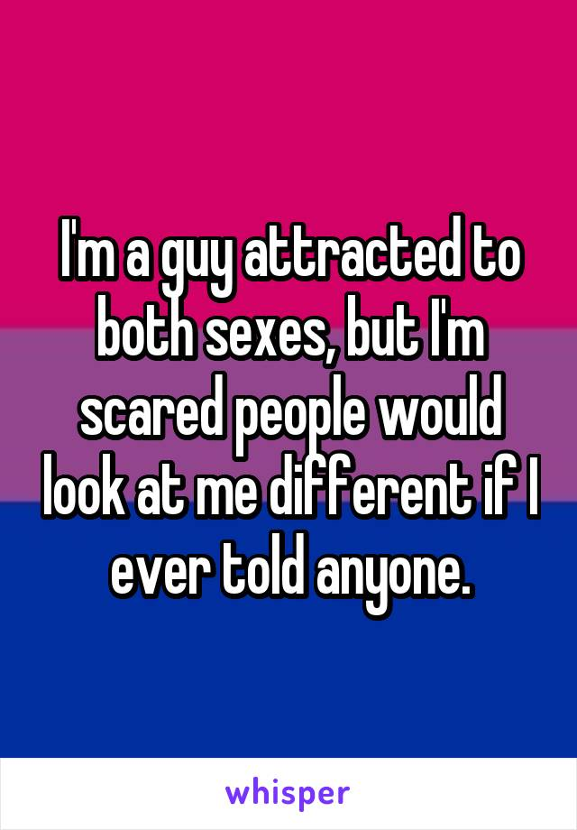 I'm a guy attracted to both sexes, but I'm scared people would look at me different if I ever told anyone.