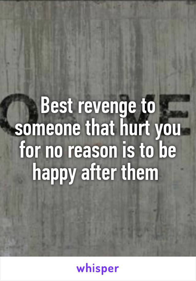 Best revenge to someone that hurt you for no reason is to be happy after them