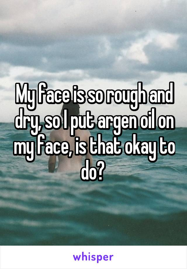 My face is so rough and dry, so I put argen oil on my face, is that okay to do?