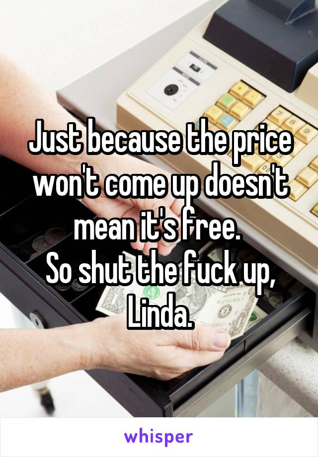 Just because the price won't come up doesn't mean it's free.  So shut the fuck up, Linda.