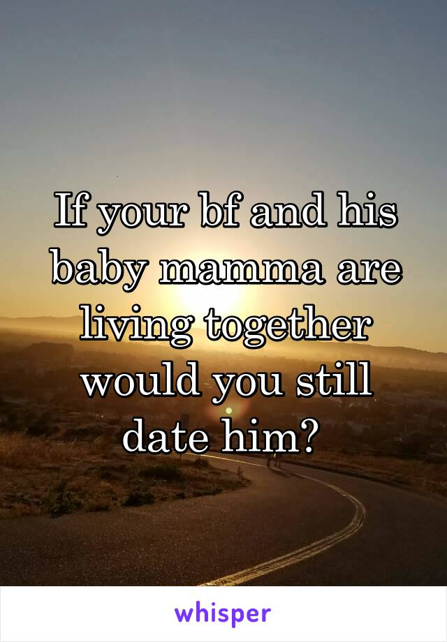 If your bf and his baby mamma are living together would you still date him?