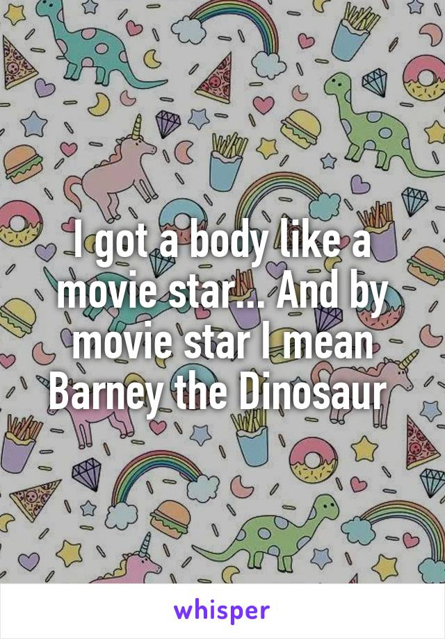 I got a body like a movie star... And by movie star I mean Barney the Dinosaur