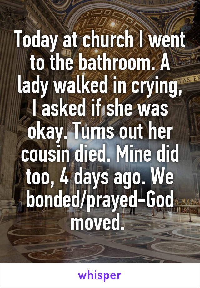Today at church I went to the bathroom. A lady walked in crying, I asked if she was okay. Turns out her cousin died. Mine did too, 4 days ago. We bonded/prayed-God moved.