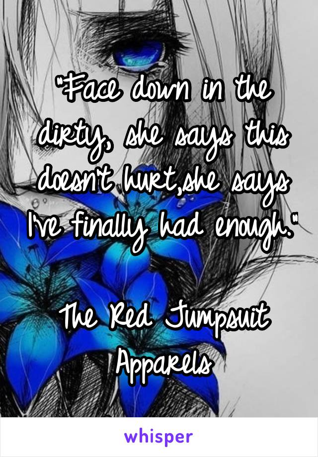 """""""Face down in the dirty, she says this doesn't hurt,she says I've finally had enough.""""  The Red Jumpsuit Apparels"""