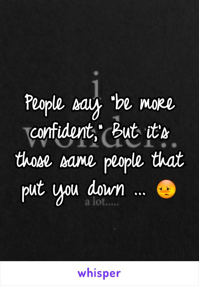 """People say """"be more confident,"""" But it's those same people that put you down ... 😳"""