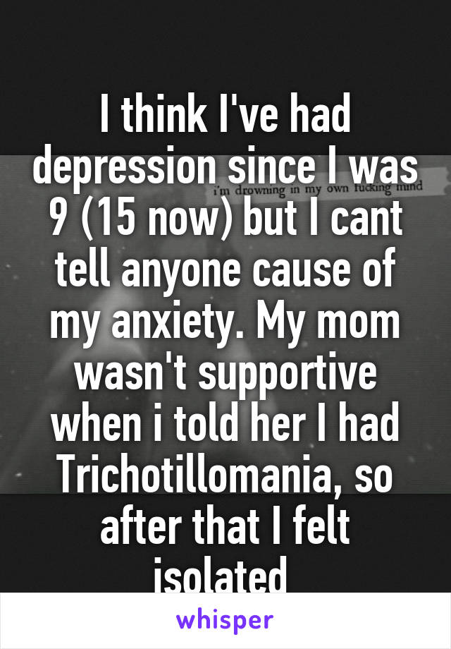 I think I've had depression since I was 9 (15 now) but I cant tell anyone cause of my anxiety. My mom wasn't supportive when i told her I had Trichotillomania, so after that I felt isolated