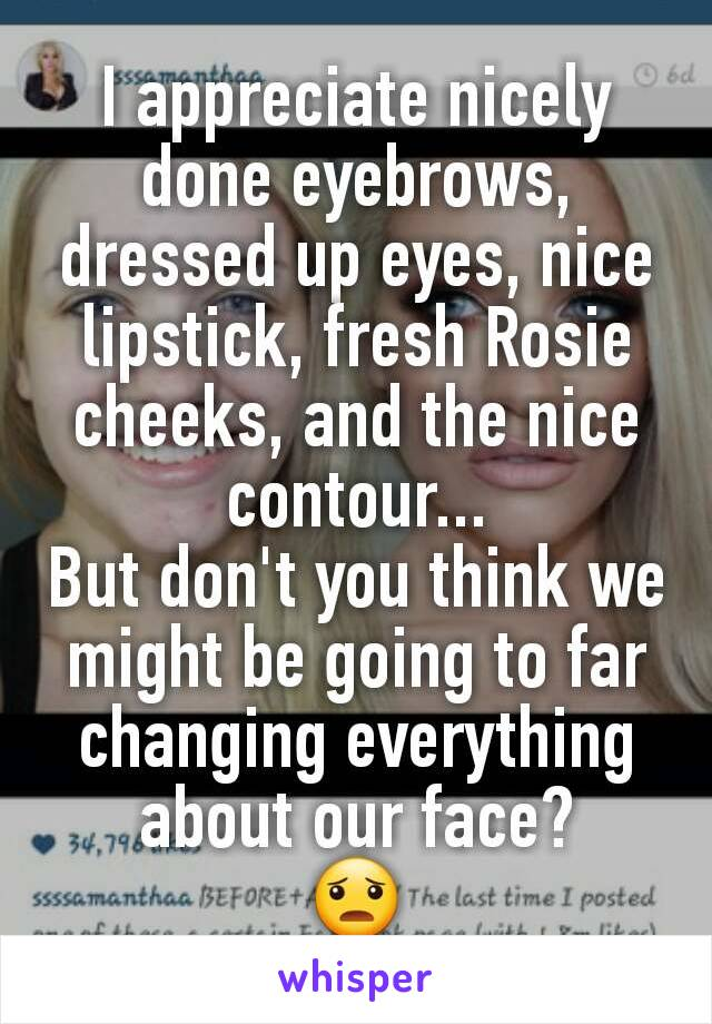 I appreciate nicely done eyebrows, dressed up eyes, nice lipstick, fresh Rosie cheeks, and the nice contour... But don't you think we might be going to far changing everything about our face? 😦