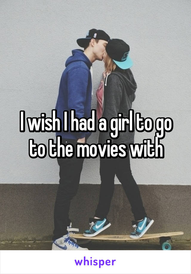 I wish I had a girl to go to the movies with