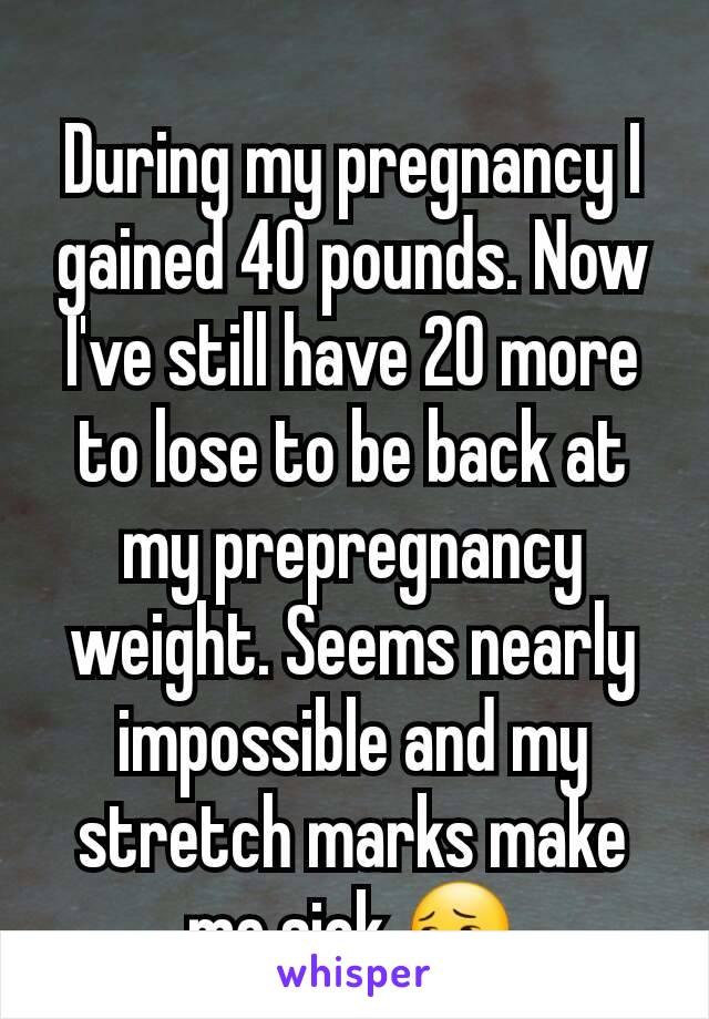 During my pregnancy I gained 40 pounds. Now I've still have 20 more to lose to be back at my prepregnancy weight. Seems nearly impossible and my stretch marks make me sick 😔