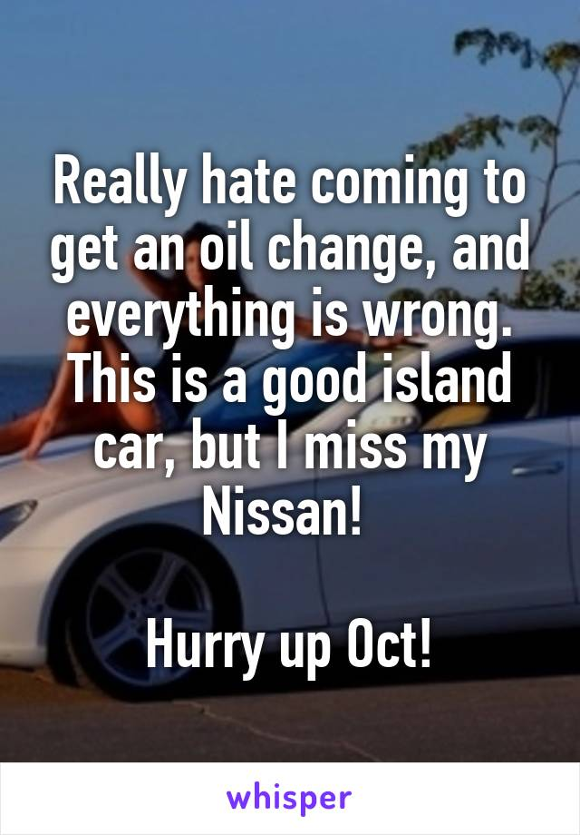 Really hate coming to get an oil change, and everything is wrong. This is a good island car, but I miss my Nissan!   Hurry up Oct!