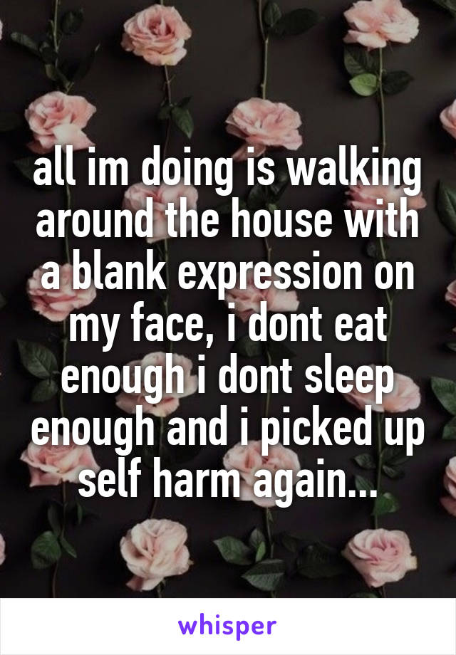 all im doing is walking around the house with a blank expression on my face, i dont eat enough i dont sleep enough and i picked up self harm again...