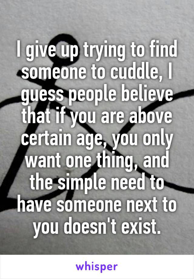 I give up trying to find someone to cuddle, I guess people believe that if you are above certain age, you only want one thing, and the simple need to have someone next to you doesn't exist.