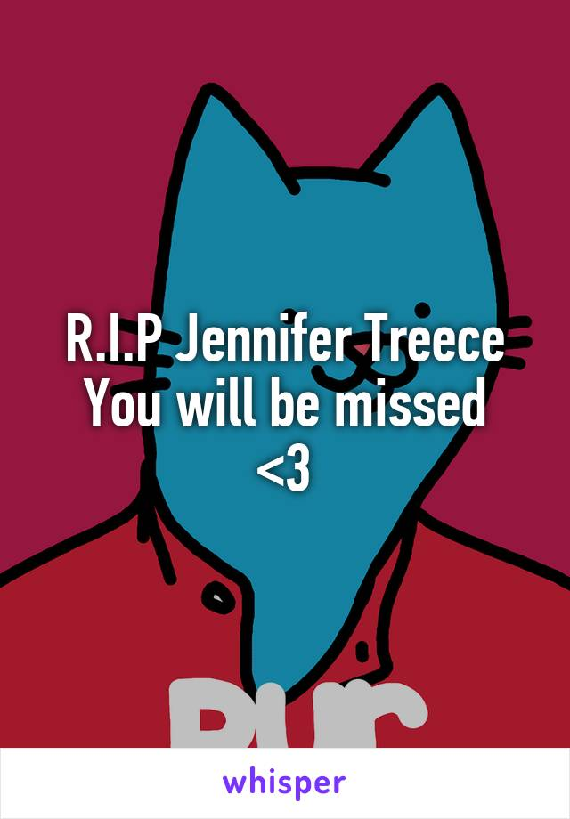 R.I.P Jennifer Treece You will be missed <3