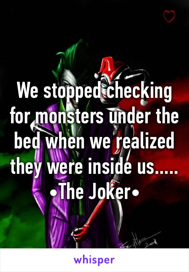 We stopped checking for monsters under the bed when we realized they were inside us..... •The Joker•