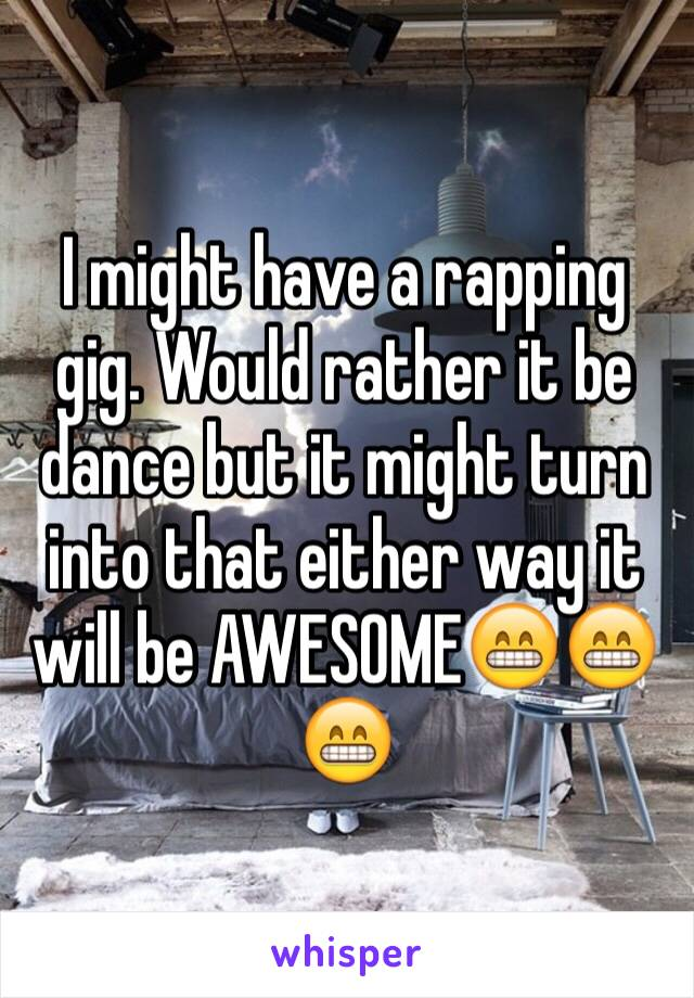 I might have a rapping gig. Would rather it be dance but it might turn into that either way it will be AWESOME😁😁😁
