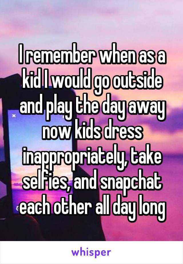 I remember when as a kid I would go outside and play the day away now kids dress inappropriately, take selfies, and snapchat each other all day long