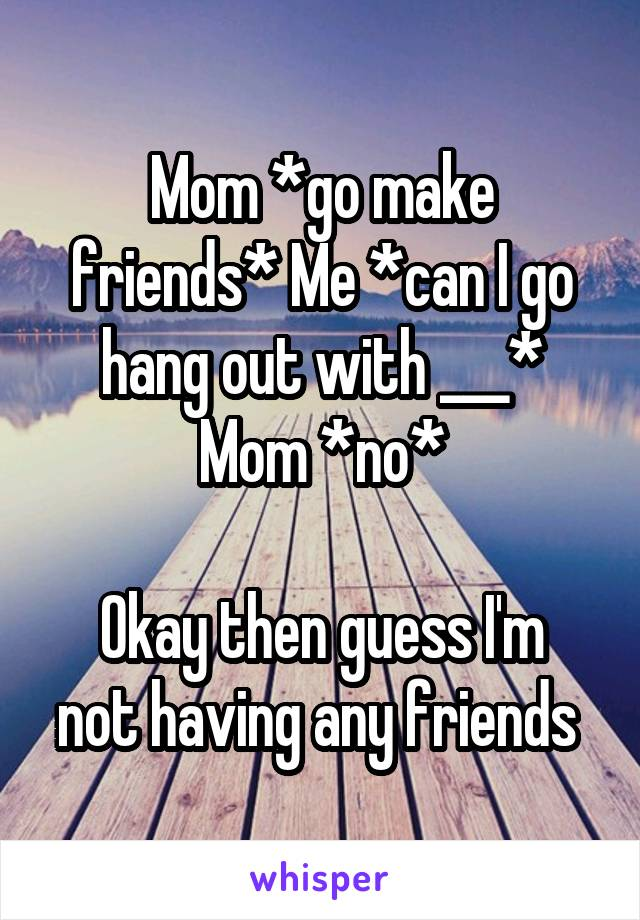 Mom *go make friends* Me *can I go hang out with ___* Mom *no*  Okay then guess I'm not having any friends