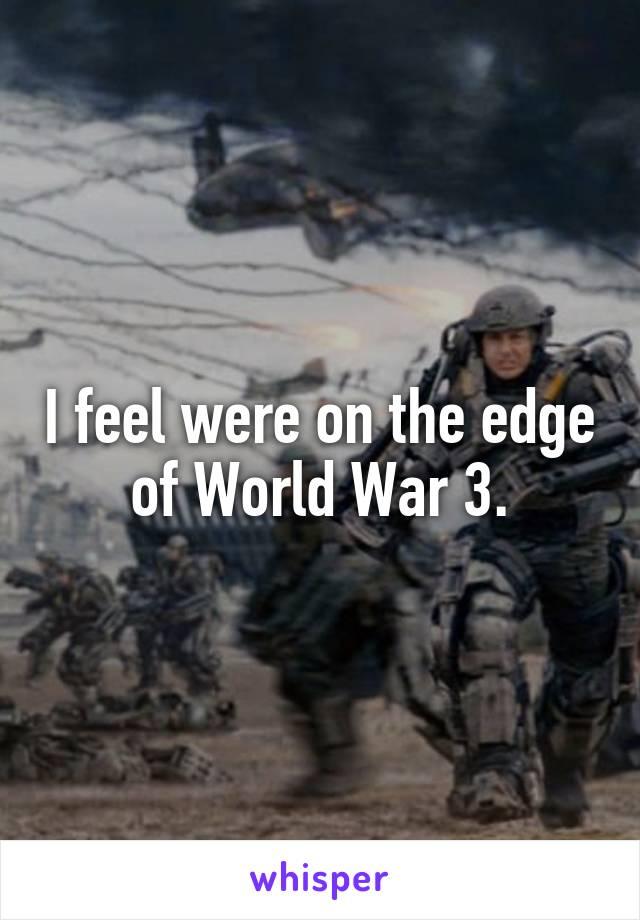 I feel were on the edge of World War 3.
