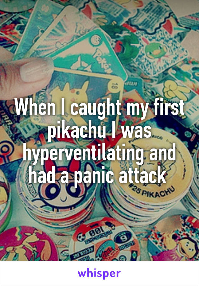 When I caught my first pikachu I was hyperventilating and had a panic attack